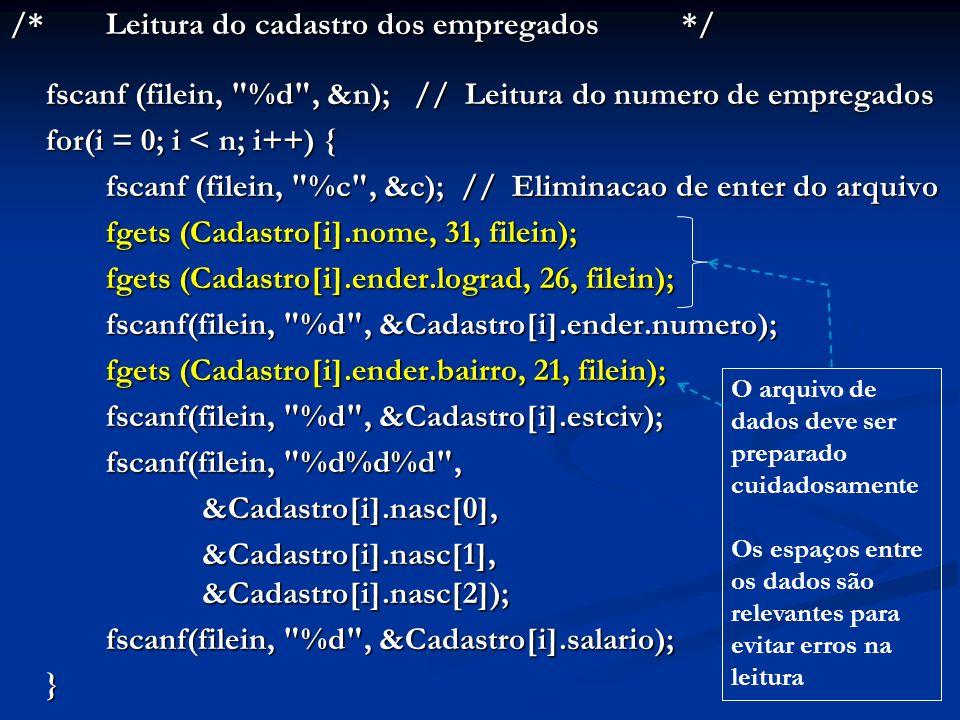 /*Leitura do cadastro dos empregados*/ fscanf (filein, %d , &n); // Leitura do numero de empregados for(i = 0; i < n; i++) { fscanf (filein, %c , &c); // Eliminacao de enter do arquivo fscanf (filein, %c , &c); // Eliminacao de enter do arquivo fgets (Cadastro[i].nome, 31, filein); fgets (Cadastro[i].ender.lograd, 26, filein); fscanf(filein, %d , &Cadastro[i].ender.numero); fgets (Cadastro[i].ender.bairro, 21, filein); fscanf(filein, %d , &Cadastro[i].estciv); fscanf(filein, %d%d%d , &Cadastro[i].nasc[0], &Cadastro[i].nasc[0], &Cadastro[i].nasc[1], &Cadastro[i].nasc[2]); fscanf(filein, %d , &Cadastro[i].salario); } O arquivo de dados deve ser preparado cuidadosamente Os espaços entre os dados são relevantes para evitar erros na leitura
