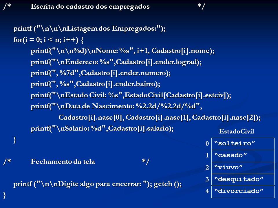 /*Escrita do cadastro dos empregados*/ printf ( \n\n\nListagem dos Empregados: ); for(i = 0; i < n; i++) { printf( \n\n%d)\nNome: %s , i+1, Cadastro[i].nome); printf( \nEndereco: %s ,Cadastro[i].ender.lograd); printf( \nEndereco: %s ,Cadastro[i].ender.lograd); printf( , %7d ,Cadastro[i].ender.numero); printf( , %s ,Cadastro[i].ender.bairro); printf( \nEstado Civil: %s ,EstadoCivil[Cadastro[i].estciv]); printf( \nData de Nascimento: %2.2d/%2.2d/%d , Cadastro[i].nasc[0], Cadastro[i].nasc[1], Cadastro[i].nasc[2]); Cadastro[i].nasc[0], Cadastro[i].nasc[1], Cadastro[i].nasc[2]); printf( \nSalario: %d ,Cadastro[i].salario); } /*Fechamento da tela*/ printf ( \n\nDigite algo para encerrar: ); getch (); printf ( \n\nDigite algo para encerrar: ); getch ();} solteiro casado viuvo desquitado divorciado 0 1 2 3 4 EstadoCivil