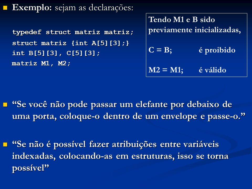 Exemplo: sejam as declarações: Exemplo: sejam as declarações: typedef struct matriz matriz; struct matriz {int A[5][3];} int B[5][3], C[5][3]; matriz M1, M2; Se você não pode passar um elefante por debaixo de uma porta, coloque-o dentro de um envelope e passe-o.