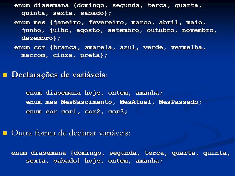 enum diasemana {domingo, segunda, terca, quarta, quinta, sexta, sabado}; enum mes {janeiro, fevereiro, marco, abril, maio, junho, julho, agosto, setembro, outubro, novembro, dezembro}; enum cor {branca, amarela, azul, verde, vermelha, marrom, cinza, preta}; Declarações de variáveis: Declarações de variáveis: enum diasemana hoje, ontem, amanha; enum mes MesNascimento, MesAtual, MesPassado; enum cor cor1, cor2, cor3; Outra forma de declarar variáveis: Outra forma de declarar variáveis: enum diasemana {domingo, segunda, terca, quarta, quinta, sexta, sabado} hoje, ontem, amanha;