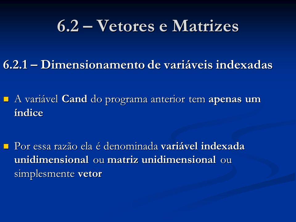 6.2 – Vetores e Matrizes 6.2.1 – Dimensionamento de variáveis indexadas A variável Cand do programa anterior tem apenas um índice A variável Cand do p