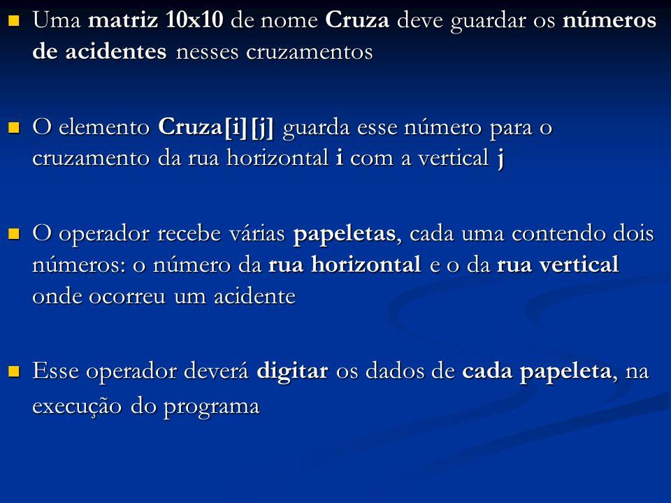 Uma matriz 10x10 de nome Cruza deve guardar os números de acidentes nesses cruzamentos Uma matriz 10x10 de nome Cruza deve guardar os números de acide