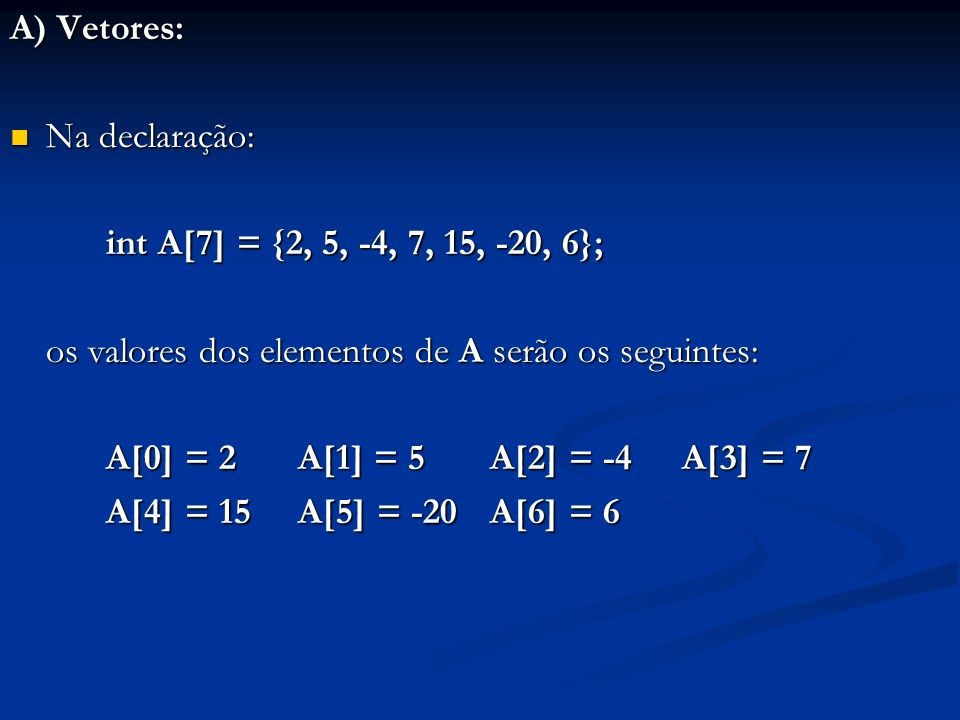 A) Vetores: Na declaração: Na declaração: int A[7] = {2, 5, -4, 7, 15, -20, 6}; os valores dos elementos de A serão os seguintes: A[0] = 2 A[1] = 5 A[