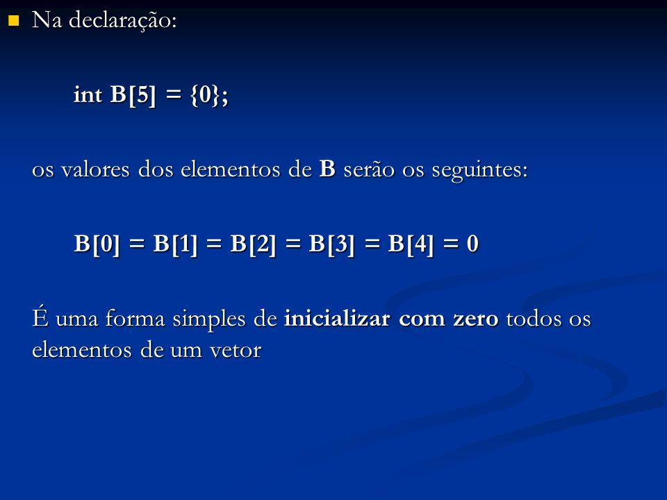 Na declaração: Na declaração: int B[5] = {0}; os valores dos elementos de B serão os seguintes: B[0] = B[1] = B[2] = B[3] = B[4] = 0 É uma forma simpl