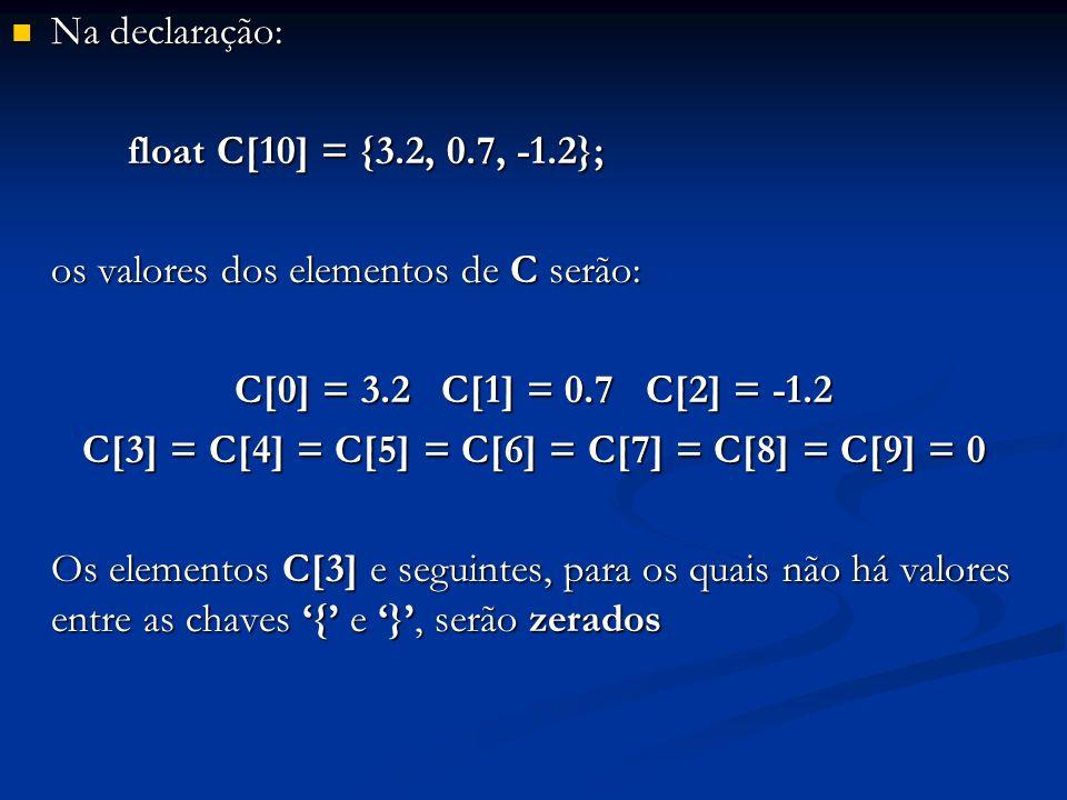 Na declaração: Na declaração: float C[10] = {3.2, 0.7, -1.2}; float C[10] = {3.2, 0.7, -1.2}; os valores dos elementos de C serão: C[0] = 3.2 C[1] = 0