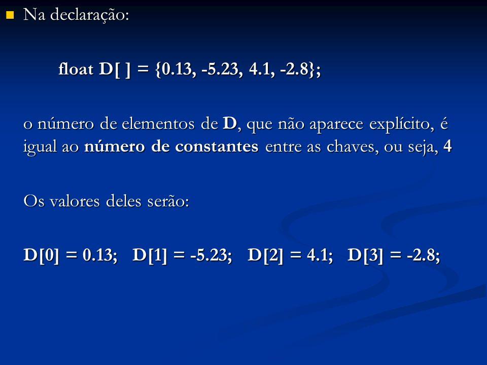Na declaração: Na declaração: float D[ ] = {0.13, -5.23, 4.1, -2.8}; float D[ ] = {0.13, -5.23, 4.1, -2.8}; o número de elementos de D, que não aparec