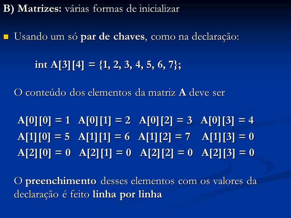 B) Matrizes: várias formas de inicializar Usando um só par de chaves, como na declaração: Usando um só par de chaves, como na declaração: int A[3][4]