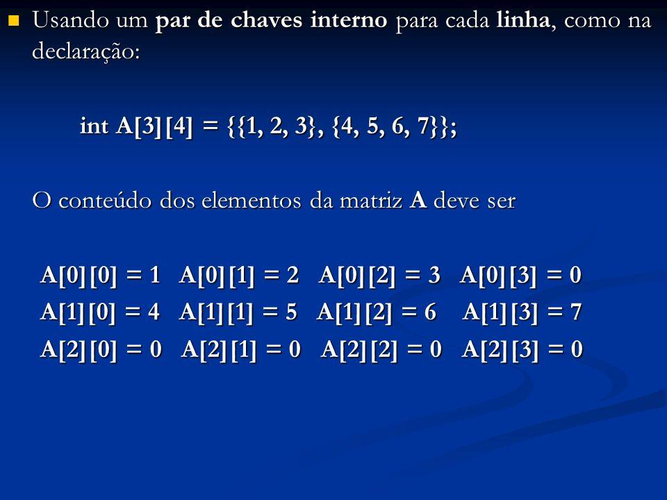 Usando um par de chaves interno para cada linha, como na declaração: Usando um par de chaves interno para cada linha, como na declaração: int A[3][4]