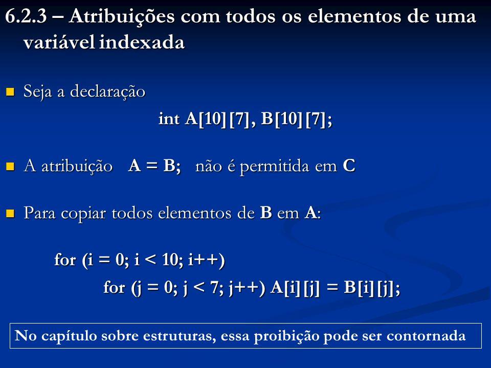 6.2.3 – Atribuições com todos os elementos de uma variável indexada Seja a declaração Seja a declaração int A[10][7], B[10][7]; A atribuição A = B; nã