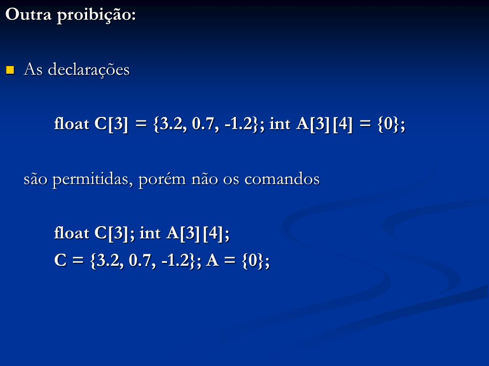 Outra proibição: As declarações As declarações float C[3] = {3.2, 0.7, -1.2}; int A[3][4] = {0}; são permitidas, porém não os comandos float C[3]; int