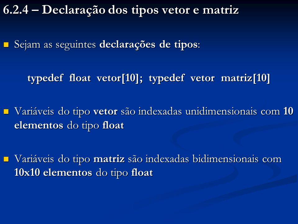 6.2.4 – Declaração dos tipos vetor e matriz Sejam as seguintes declarações de tipos: Sejam as seguintes declarações de tipos: typedef float vetor[10];