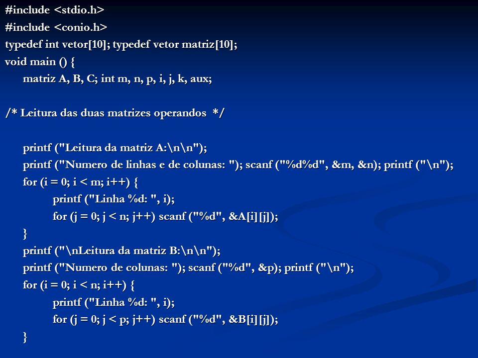 #include #include typedef int vetor[10]; typedef vetor matriz[10]; void main () { matriz A, B, C; int m, n, p, i, j, k, aux; /* Leitura das duas matri