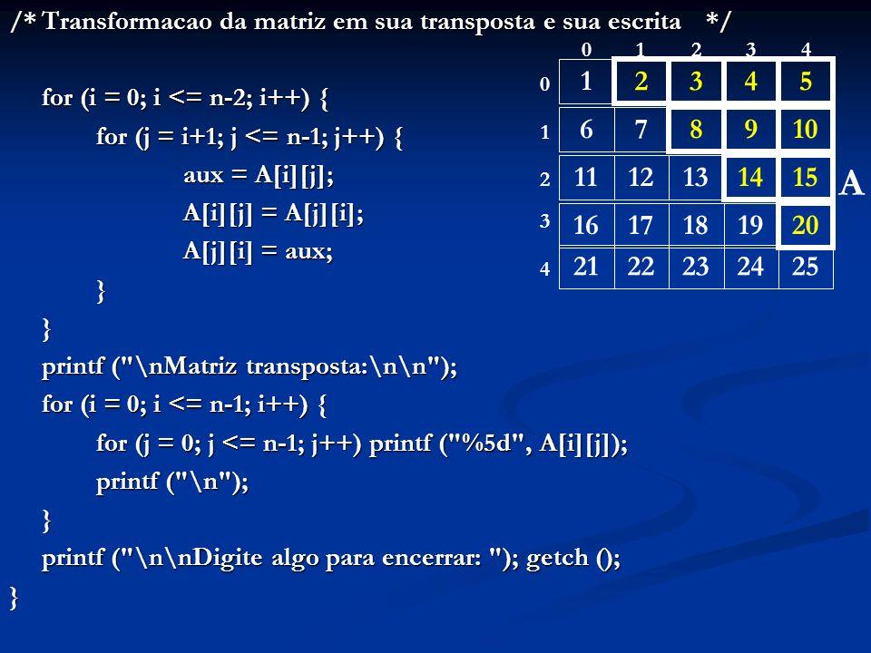 /*Transformacao da matriz em sua transposta e sua escrita*/ for (i = 0; i <= n-2; i++) { for (j = i+1; j <= n-1; j++) { aux = A[i][j]; A[i][j] = A[j][