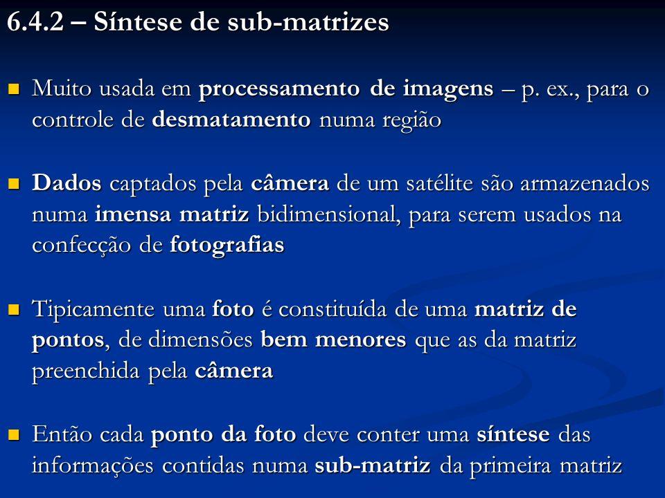 6.4.2 – Síntese de sub-matrizes Muito usada em processamento de imagens – p. ex., para o controle de desmatamento numa região Muito usada em processam