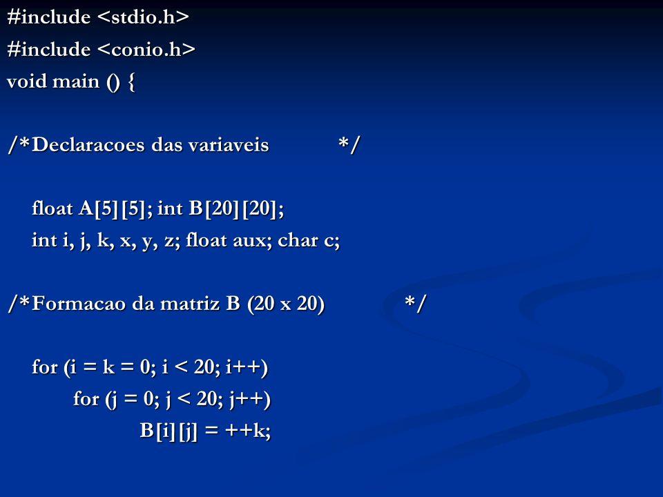 #include #include void main () { /*Declaracoes das variaveis*/ float A[5][5]; int B[20][20]; int i, j, k, x, y, z; float aux; char c; /*Formacao da ma