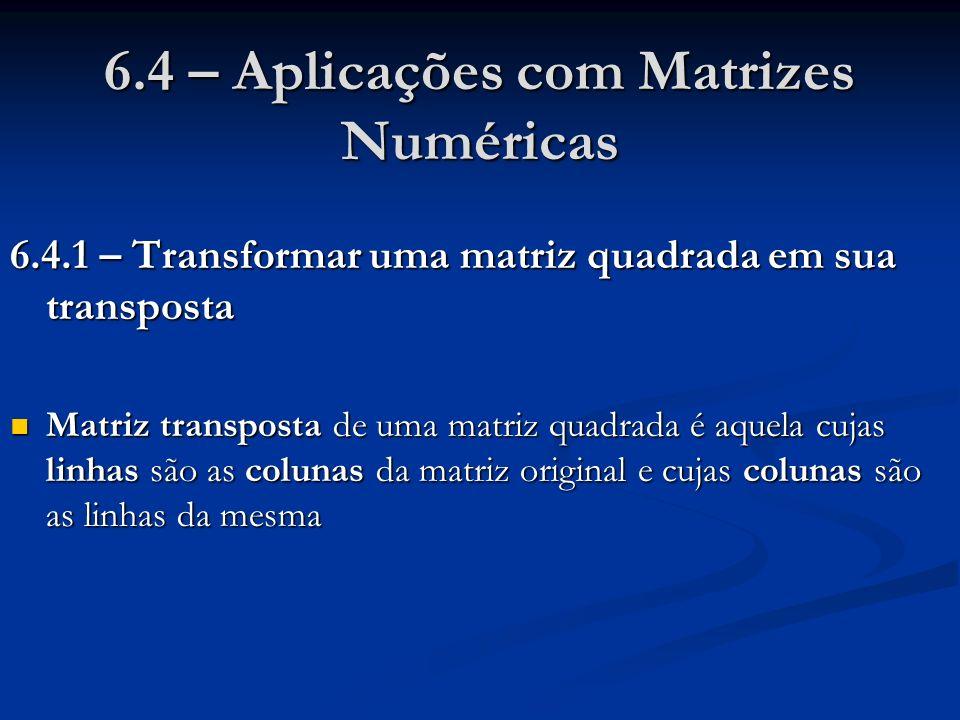 6.4 – Aplicações com Matrizes Numéricas 6.4.1 – Transformar uma matriz quadrada em sua transposta Matriz transposta de uma matriz quadrada é aquela cu