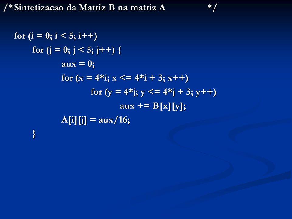 /*Sintetizacao da Matriz B na matriz A*/ for (i = 0; i < 5; i++) for (j = 0; j < 5; j++) { aux = 0; for (x = 4*i; x <= 4*i + 3; x++) for (y = 4*j; y <