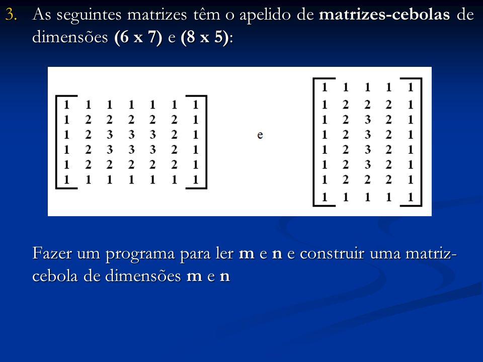 3.As seguintes matrizes têm o apelido de matrizes-cebolas de dimensões (6 x 7) e (8 x 5): Fazer um programa para ler m e n e construir uma matriz- ceb
