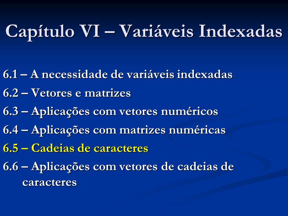 Capítulo VI – Variáveis Indexadas 6.1 – A necessidade de variáveis indexadas 6.2 – Vetores e matrizes 6.3 – Aplicações com vetores numéricos 6.4 – Apl