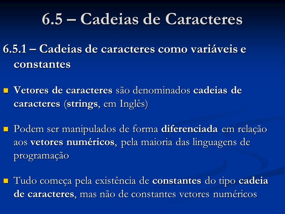 6.5 – Cadeias de Caracteres 6.5.1 – Cadeias de caracteres como variáveis e constantes Vetores de caracteres são denominados cadeias de caracteres (str
