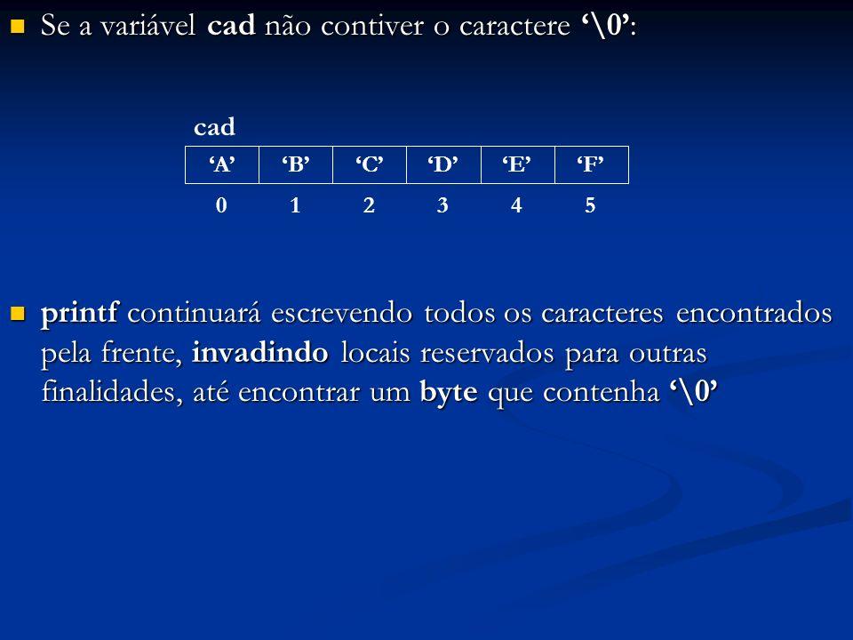 Se a variável cad não contiver o caractere \0: Se a variável cad não contiver o caractere \0: printf continuará escrevendo todos os caracteres encontr