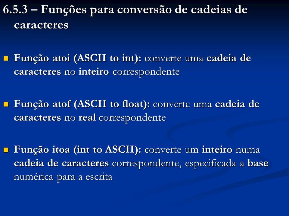 6.5.3 – Funções para conversão de cadeias de caracteres Função atoi (ASCII to int): converte uma cadeia de caracteres no inteiro correspondente Função