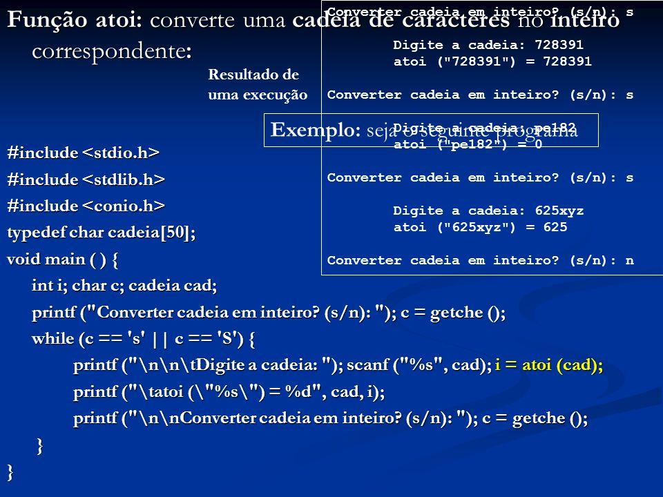 Função atoi: converte uma cadeia de caracteres no inteiro correspondente: #include #include typedef char cadeia[50]; void main ( ) { int i; char c; ca