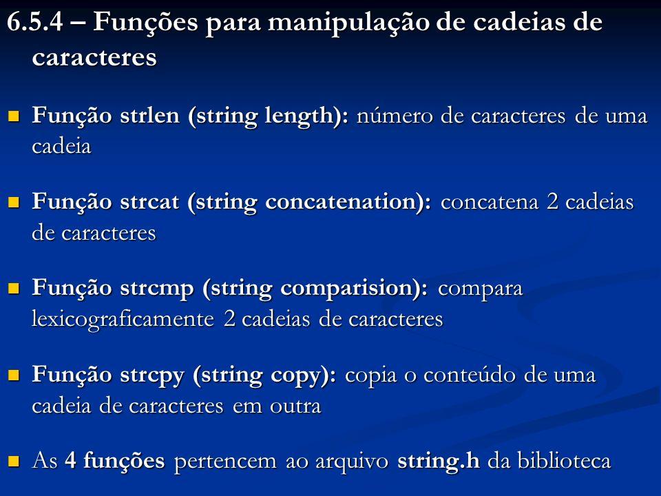 6.5.4 – Funções para manipulação de cadeias de caracteres Função strlen (string length): número de caracteres de uma cadeia Função strlen (string leng