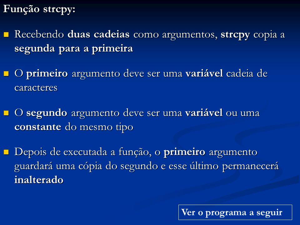 Função strcpy: Recebendo duas cadeias como argumentos, strcpy copia a segunda para a primeira Recebendo duas cadeias como argumentos, strcpy copia a s