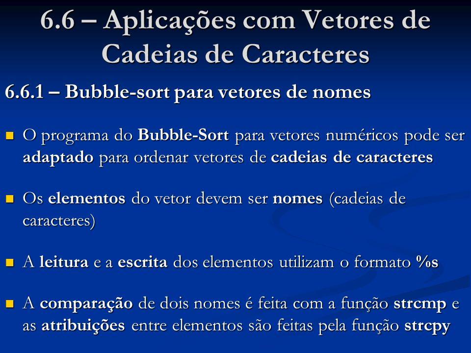 6.6 – Aplicações com Vetores de Cadeias de Caracteres 6.6.1 – Bubble-sort para vetores de nomes O programa do Bubble-Sort para vetores numéricos pode