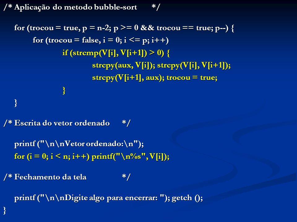 /*Aplicação do metodo bubble-sort*/ for (trocou = true, p = n-2; p >= 0 && trocou == true; p--) { for (trocou = false, i = 0; i <= p; i++) if (strcmp(