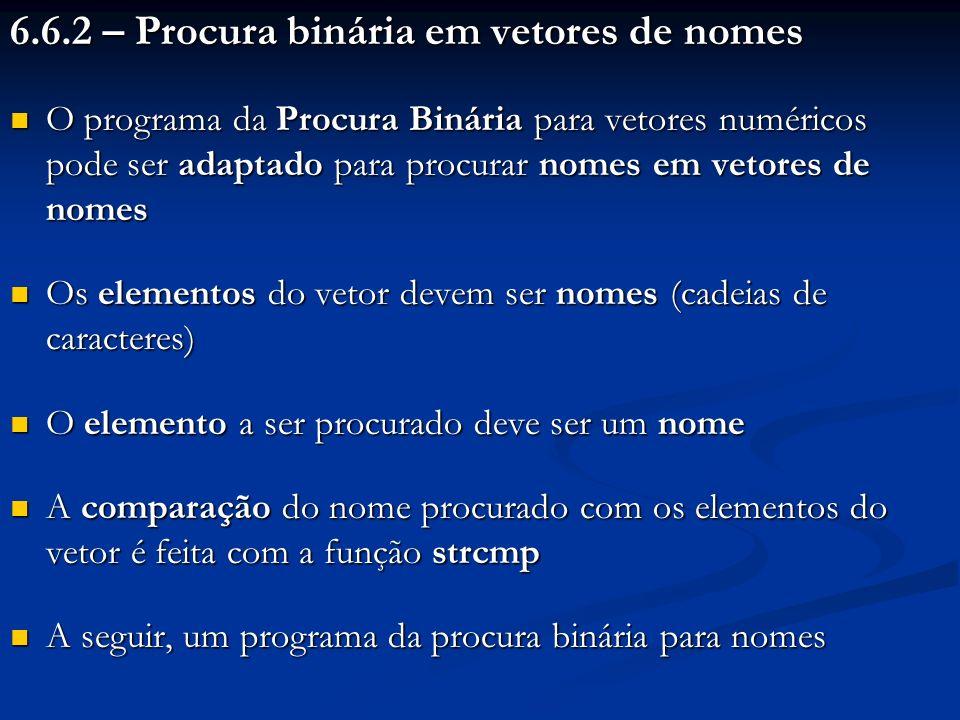 6.6.2 – Procura binária em vetores de nomes O programa da Procura Binária para vetores numéricos pode ser adaptado para procurar nomes em vetores de n