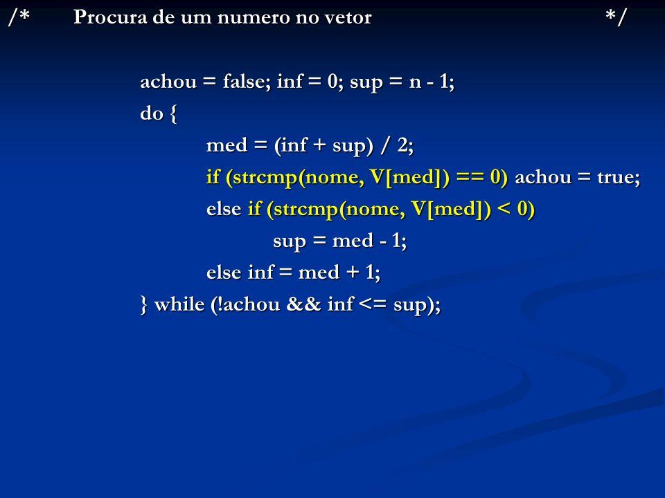 /*Procura de um numero no vetor*/ achou = false; inf = 0; sup = n - 1; do { med = (inf + sup) / 2; if (strcmp(nome, V[med]) == 0) achou = true; else i
