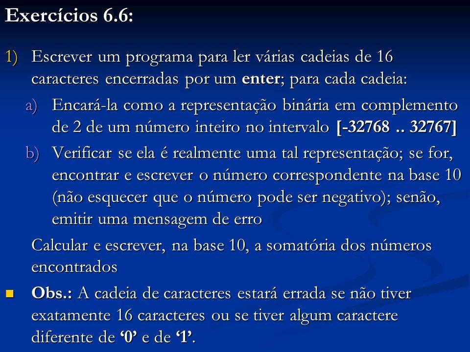 Exercícios 6.6: 1)Escrever um programa para ler várias cadeias de 16 caracteres encerradas por um enter; para cada cadeia: a)Encará-la como a represen