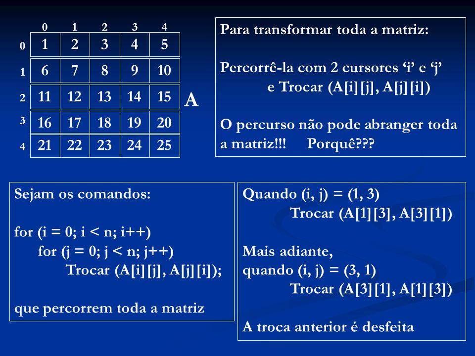 12345 678910 1112131415 1617181920 2122232425 01234 0 1 4 3 2 A Para transformar toda a matriz: Percorrê-la com 2 cursores i e j e Trocar (A[i][j], A[