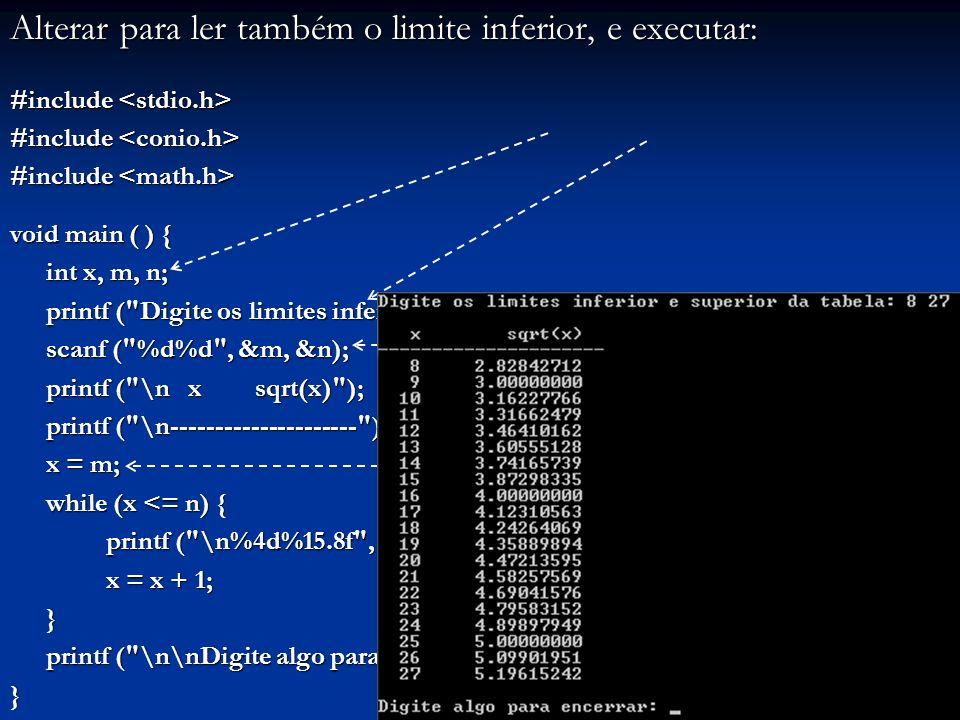 Alterar para ler também o limite inferior, e executar: #include #include void main ( ) { int x, m, n; printf ( Digite os limites inferior e superior da tabela: ); scanf ( %d%d , &m, &n); printf ( \n x sqrt(x) ); printf ( \n--------------------- ); printf ( \n--------------------- ); x = m; while (x <= n) { printf ( \n%4d%15.8f , x, sqrt(x)); x = x + 1; } printf ( \n\nDigite algo para encerrar: ); getch (); printf ( \n\nDigite algo para encerrar: ); getch ();}