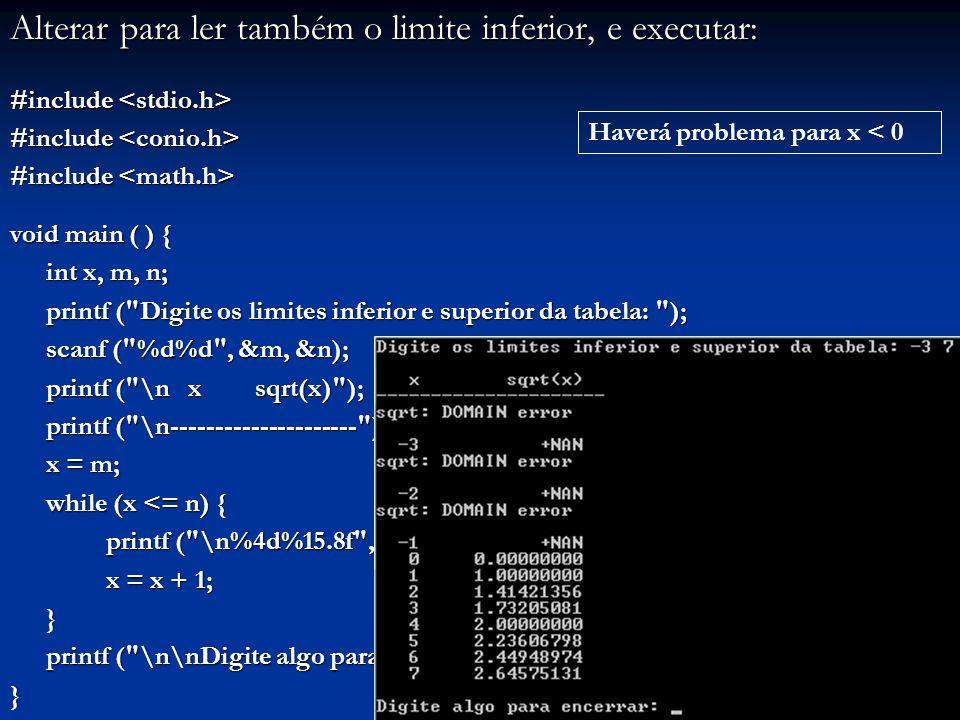 Alterar para ler também o limite inferior, e executar: #include #include void main ( ) { int x, m, n; printf ( Digite os limites inferior e superior da tabela: ); scanf ( %d%d , &m, &n); printf ( \n x sqrt(x) ); printf ( \n--------------------- ); printf ( \n--------------------- ); x = m; while (x <= n) { printf ( \n%4d%15.8f , x, sqrt(x)); x = x + 1; } printf ( \n\nDigite algo para encerrar: ); getch (); printf ( \n\nDigite algo para encerrar: ); getch ();} Haverá problema para x < 0