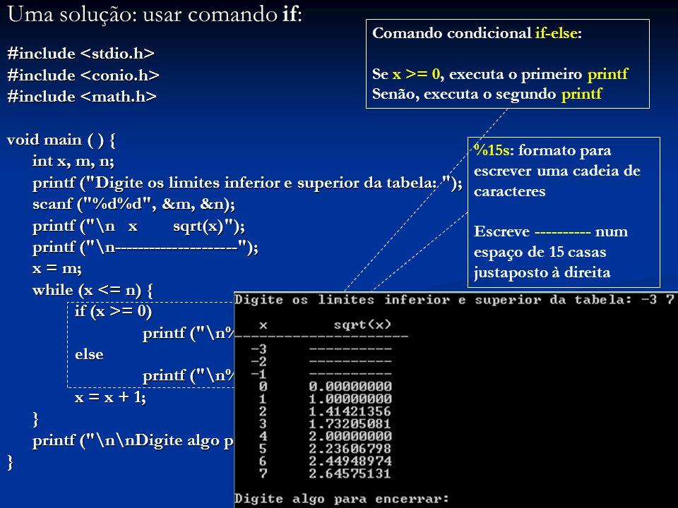 Uma solução: usar comando if: #include #include void main ( ) { int x, m, n; printf ( Digite os limites inferior e superior da tabela: ); scanf ( %d%d , &m, &n); printf ( \n x sqrt(x) ); printf ( \n--------------------- ); printf ( \n--------------------- ); x = m; while (x <= n) { if (x >= 0) if (x >= 0) printf ( \n%4d%15.8f , x, sqrt(x)); else else printf ( \n%4d%15s , x, ---------- ); printf ( \n%4d%15s , x, ---------- ); x = x + 1; } printf ( \n\nDigite algo para encerrar: ); getch (); printf ( \n\nDigite algo para encerrar: ); getch ();} Comando condicional if-else: Se x >= 0, executa o primeiro printf Senão, executa o segundo printf %15s: formato para escrever uma cadeia de caracteres Escreve ---------- num espaço de 15 casas justaposto à direita