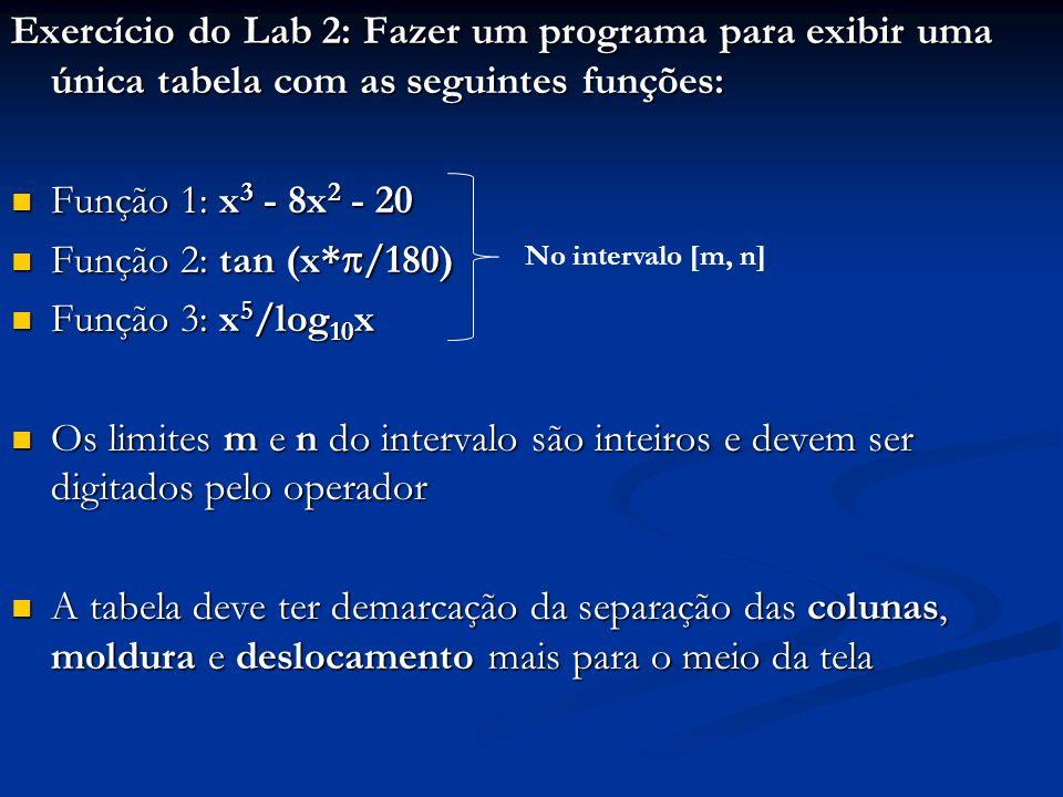 Exercício do Lab 2: Fazer um programa para exibir uma única tabela com as seguintes funções: Função 1: x 3 - 8x 2 - 20 Função 1: x 3 - 8x 2 - 20 Função 2: tan (x* /180) Função 2: tan (x* /180) Função 3: x 5 /log 10 x Função 3: x 5 /log 10 x Os limites m e n do intervalo são inteiros e devem ser digitados pelo operador Os limites m e n do intervalo são inteiros e devem ser digitados pelo operador A tabela deve ter demarcação da separação das colunas, moldura e deslocamento mais para o meio da tela A tabela deve ter demarcação da separação das colunas, moldura e deslocamento mais para o meio da tela No intervalo [m, n]