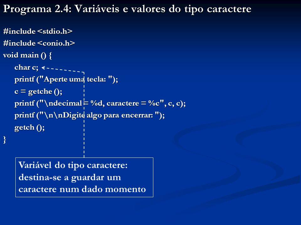Programa 2.4: Variáveis e valores do tipo caractere #include #include void main () { char c; printf ( Aperte uma tecla: ); c = getche (); printf ( \ndecimal = %d, caractere = %c , c, c); printf ( \n\nDigite algo para encerrar: ); printf ( \n\nDigite algo para encerrar: ); getch (); } Variável do tipo caractere: destina-se a guardar um caractere num dado momento