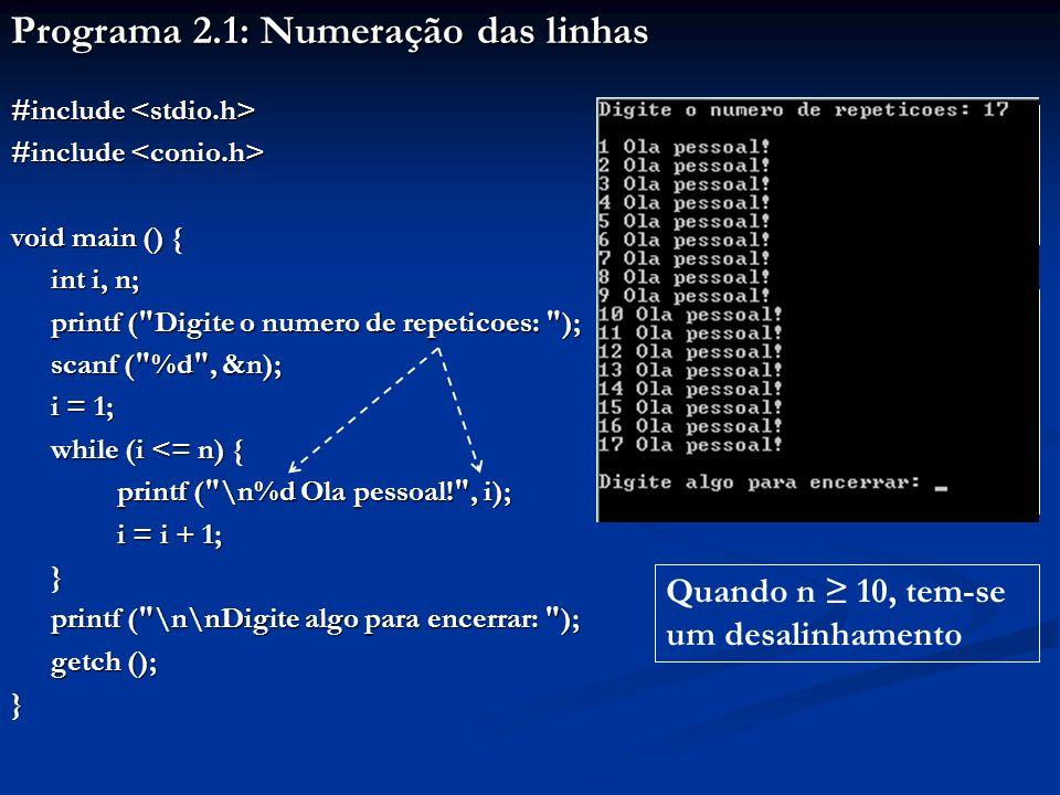 Programa 2.1: Numeração das linhas #include #include void main () { int i, n; printf ( Digite o numero de repeticoes: ); printf ( Digite o numero de repeticoes: ); scanf ( %d , &n); i = 1; while (i <= n) { printf ( \n%d Ola pessoal! , i); i = i + 1; i = i + 1;} printf ( \n\nDigite algo para encerrar: ); printf ( \n\nDigite algo para encerrar: ); getch (); } Seja o programa a seguir, quase igual ao Programa 1.3 Digitar, salvar e executar este programa Digitar um valor 10 para n Quando n 10, tem-se um desalinhamento