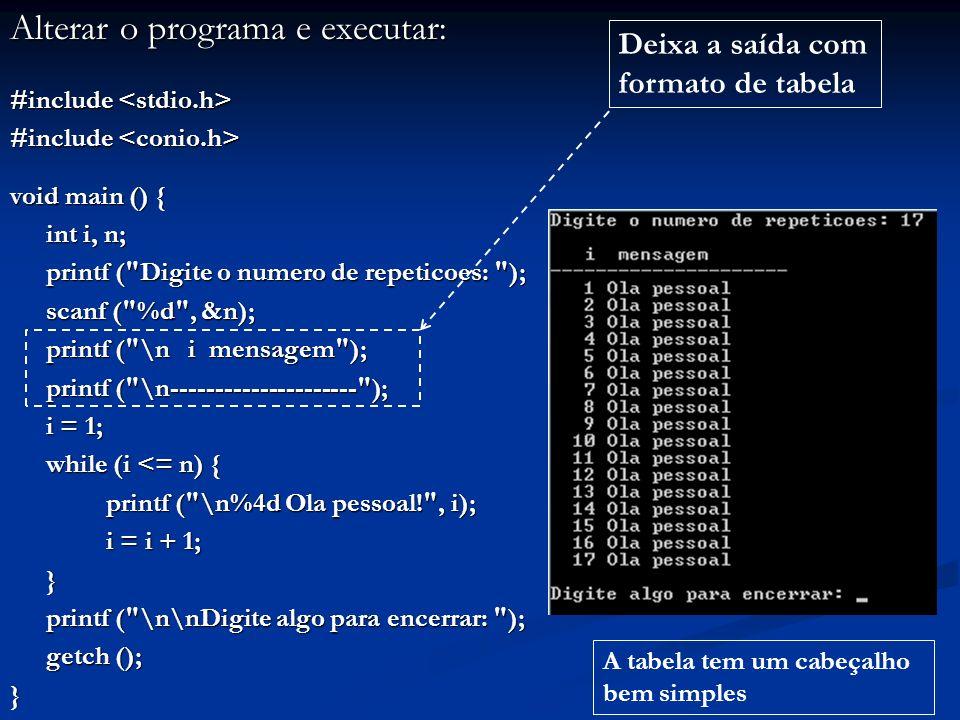 Alterar o programa e executar: #include #include void main () { int i, n; printf ( Digite o numero de repeticoes: ); printf ( Digite o numero de repeticoes: ); scanf ( %d , &n); printf ( \n i mensagem ); printf ( \n--------------------- ); i = 1; while (i <= n) { printf ( \n%4d Ola pessoal! , i); i = i + 1; i = i + 1;} printf ( \n\nDigite algo para encerrar: ); printf ( \n\nDigite algo para encerrar: ); getch (); } Deixa a saída com formato de tabela A tabela tem um cabeçalho bem simples
