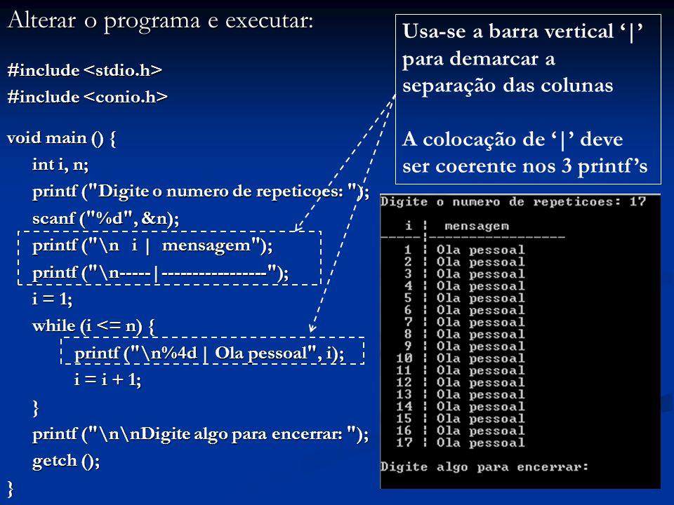 Alterar o programa e executar: #include #include void main () { int i, n; printf ( Digite o numero de repeticoes: ); printf ( Digite o numero de repeticoes: ); scanf ( %d , &n); scanf ( %d , &n); printf ( \n i | mensagem ); printf ( \n-----|----------------- ); printf ( \n-----|----------------- ); i = 1; while (i <= n) { printf ( \n%4d | Ola pessoal , i); i = i + 1; i = i + 1;} printf ( \n\nDigite algo para encerrar: ); printf ( \n\nDigite algo para encerrar: ); getch (); } Usa-se a barra vertical | para demarcar a separação das colunas A colocação de | deve ser coerente nos 3 printfs