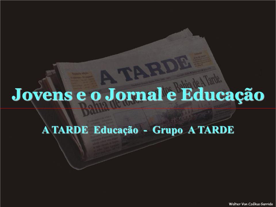 Jovens e o Jornal e Educação A TARDE Educação - Grupo A TARDE Walter Von Czékus Garrido