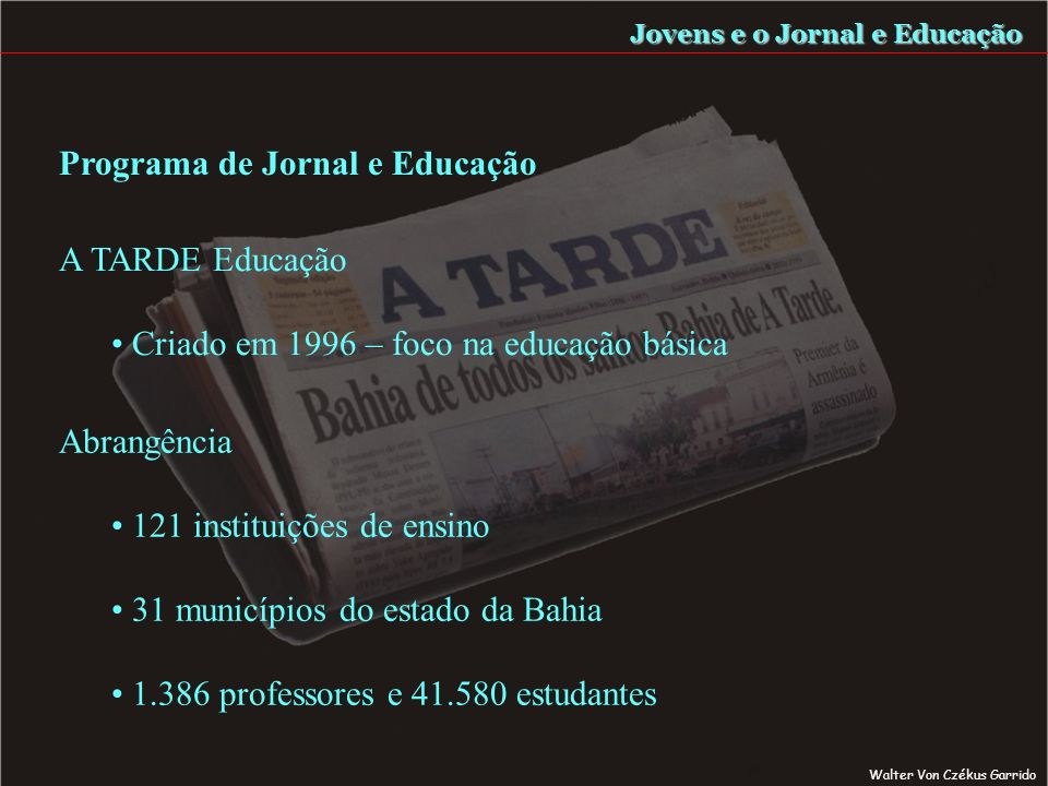 Jovens e o Jornal e Educação Abrangência 121 instituições de ensino 31 municípios do estado da Bahia 1.386 professores e 41.580 estudantes Programa de Jornal e Educação A TARDE Educação Criado em 1996 – foco na educação básica Walter Von Czékus Garrido