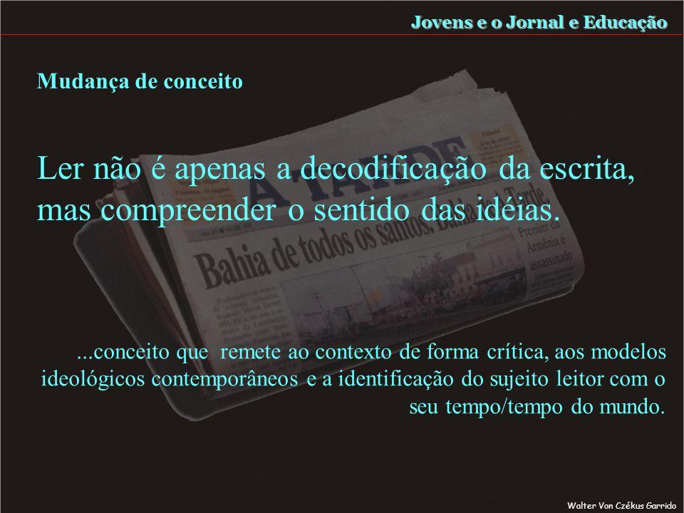 Mudança de conceito Jovens e o Jornal e Educação...conceito que remete ao contexto de forma crítica, aos modelos ideológicos contemporâneos e a identificação do sujeito leitor com o seu tempo/tempo do mundo.