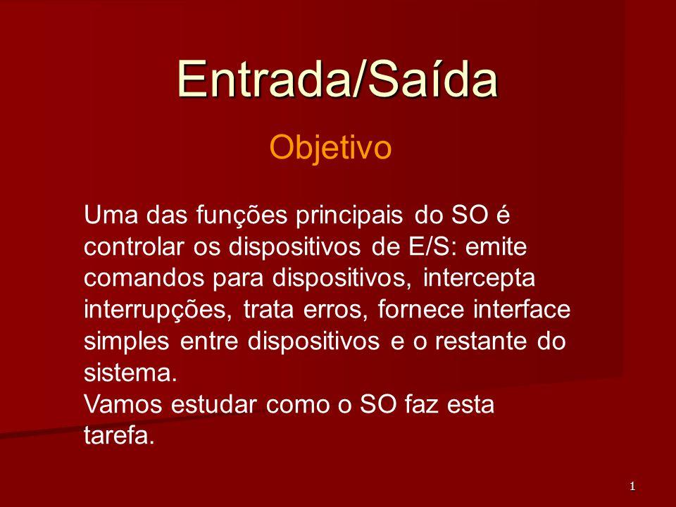 1 Entrada/Saída Objetivo Uma das funções principais do SO é controlar os dispositivos de E/S: emite comandos para dispositivos, intercepta interrupçõe