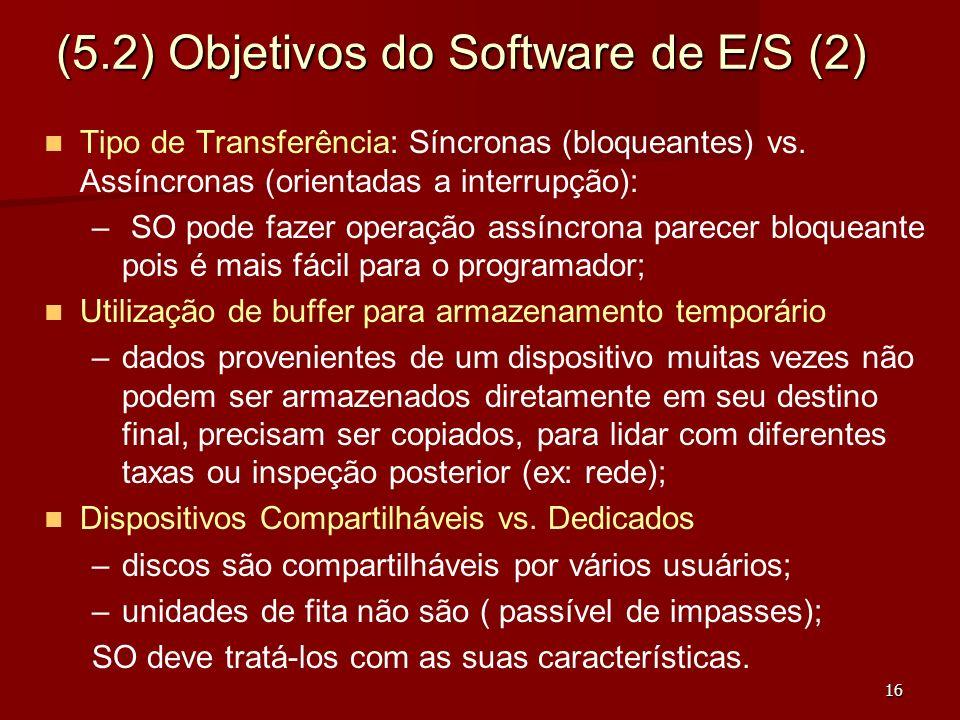 16 (5.2) Objetivos do Software de E/S (2) Tipo de Transferência: Síncronas (bloqueantes) vs. Assíncronas (orientadas a interrupção): – – SO pode fazer