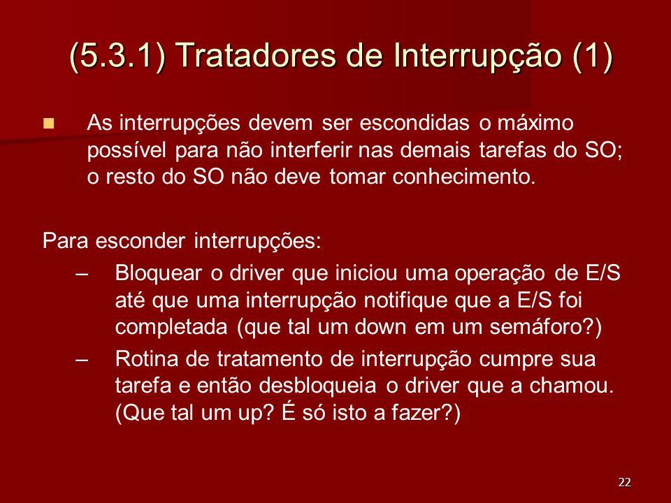 22 (5.3.1) Tratadores de Interrupção (1) As interrupções devem ser escondidas o máximo possível para não interferir nas demais tarefas do SO; o resto