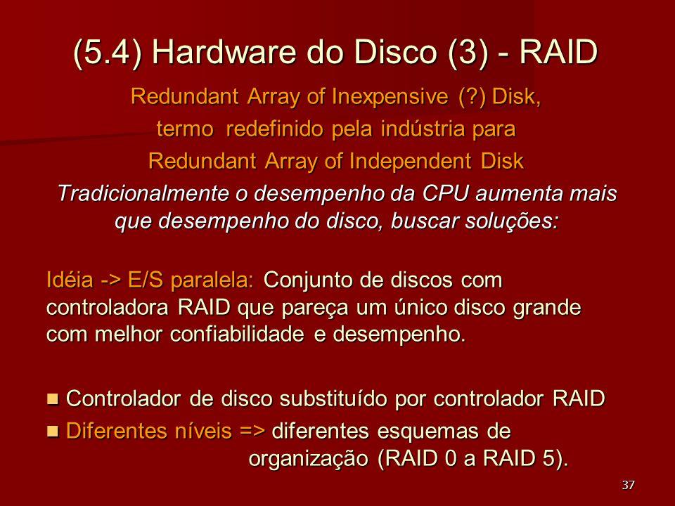 37 (5.4) Hardware do Disco (3) - RAID Redundant Array of Inexpensive (?) Disk, termo redefinido pela indústria para Redundant Array of Independent Dis